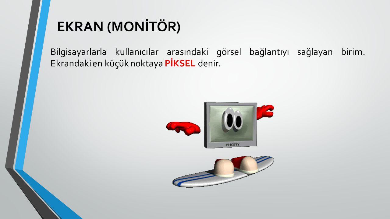 EKRAN (MONİTÖR) Bilgisayarlarla kullanıcılar arasındaki görsel bağlantıyı sağlayan birim. Ekrandaki en küçük noktaya PİKSEL denir.