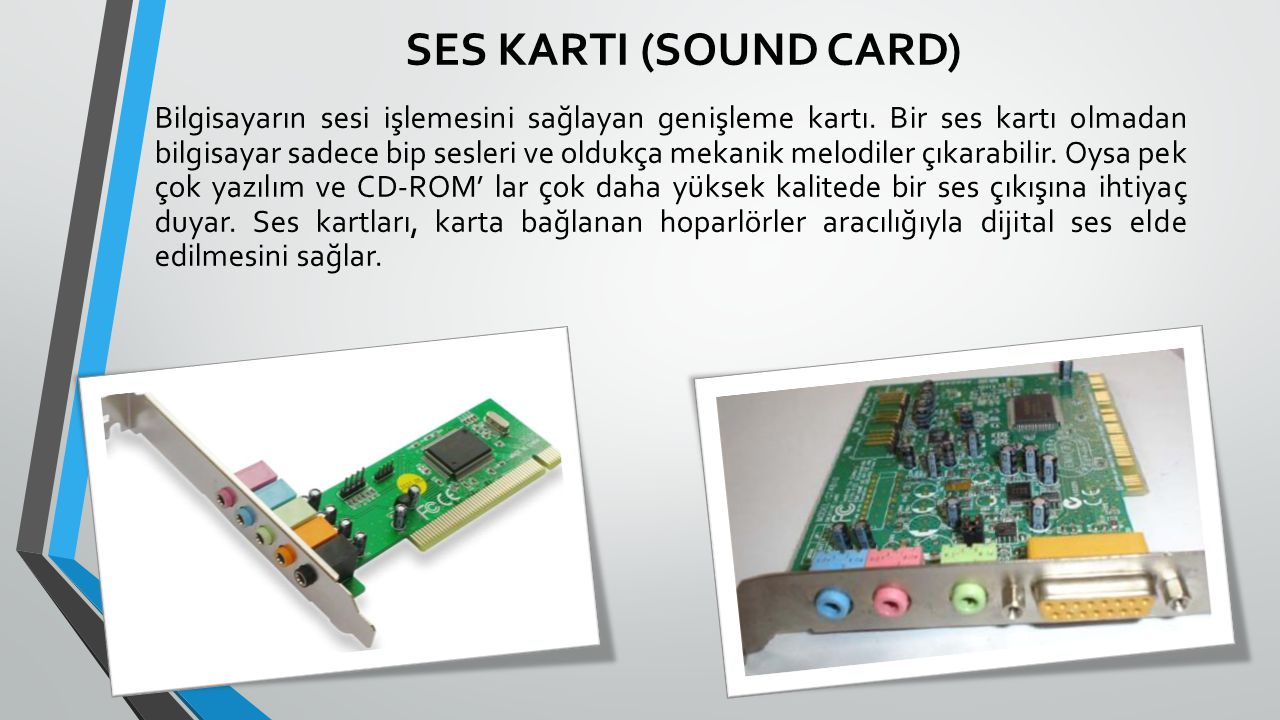 SES KARTI (SOUND CARD) Bilgisayarın sesi işlemesini sağlayan genişleme kartı. Bir ses kartı olmadan bilgisayar sadece bip sesleri ve oldukça mekanik m