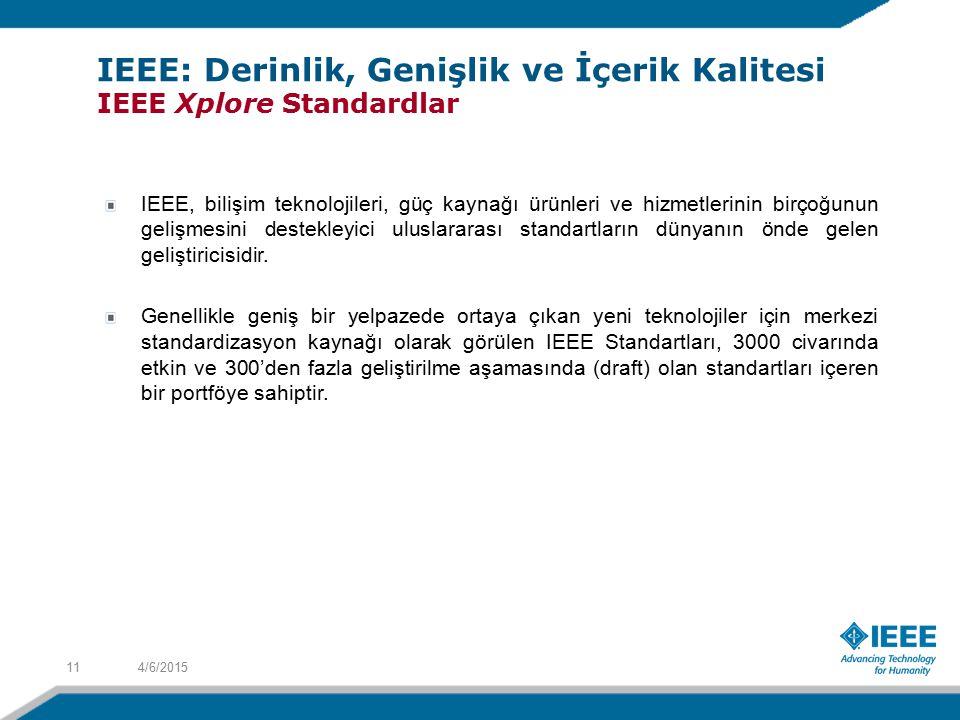 4/6/201511 IEEE: Derinlik, Genişlik ve İçerik Kalitesi IEEE Xplore Standardlar IEEE, bilişim teknolojileri, güç kaynağı ürünleri ve hizmetlerinin birçoğunun gelişmesini destekleyici uluslararası standartların dünyanın önde gelen geliştiricisidir.