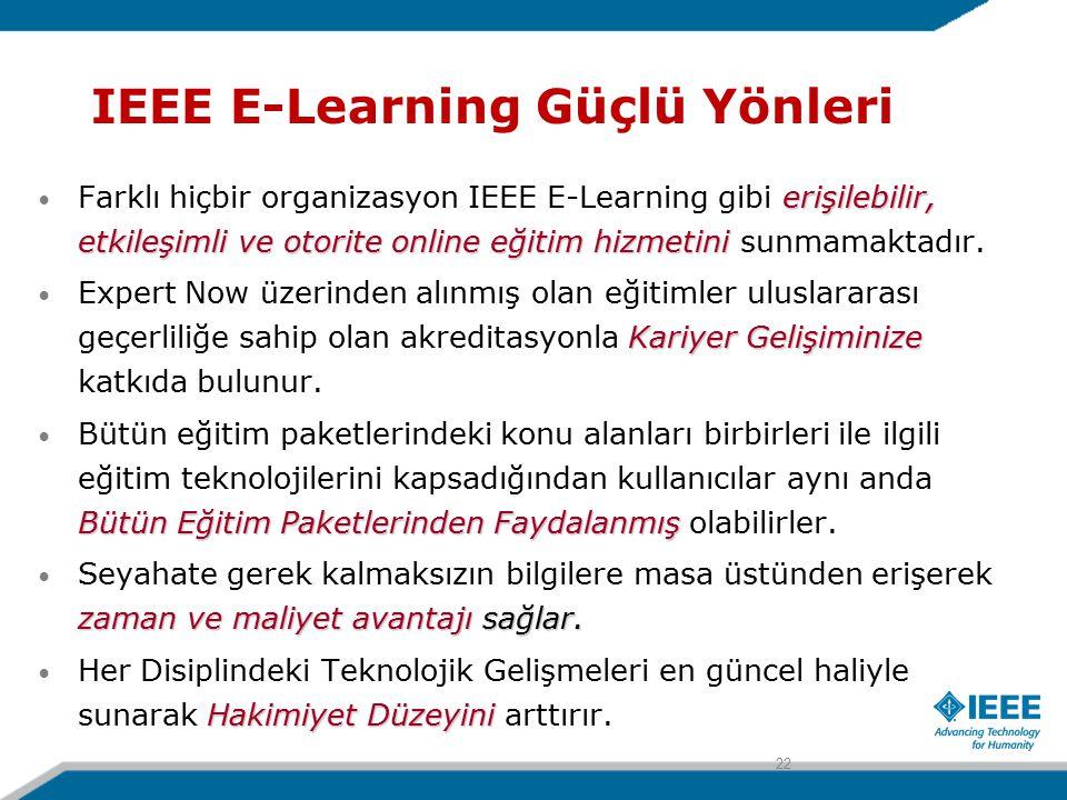 IEEE E-Learning Güçlü Yönleri erişilebilir, etkileşimli ve otorite online eğitim hizmetini Farklı hiçbir organizasyon IEEE E-Learning gibi erişilebilir, etkileşimli ve otorite online eğitim hizmetini sunmamaktadır.