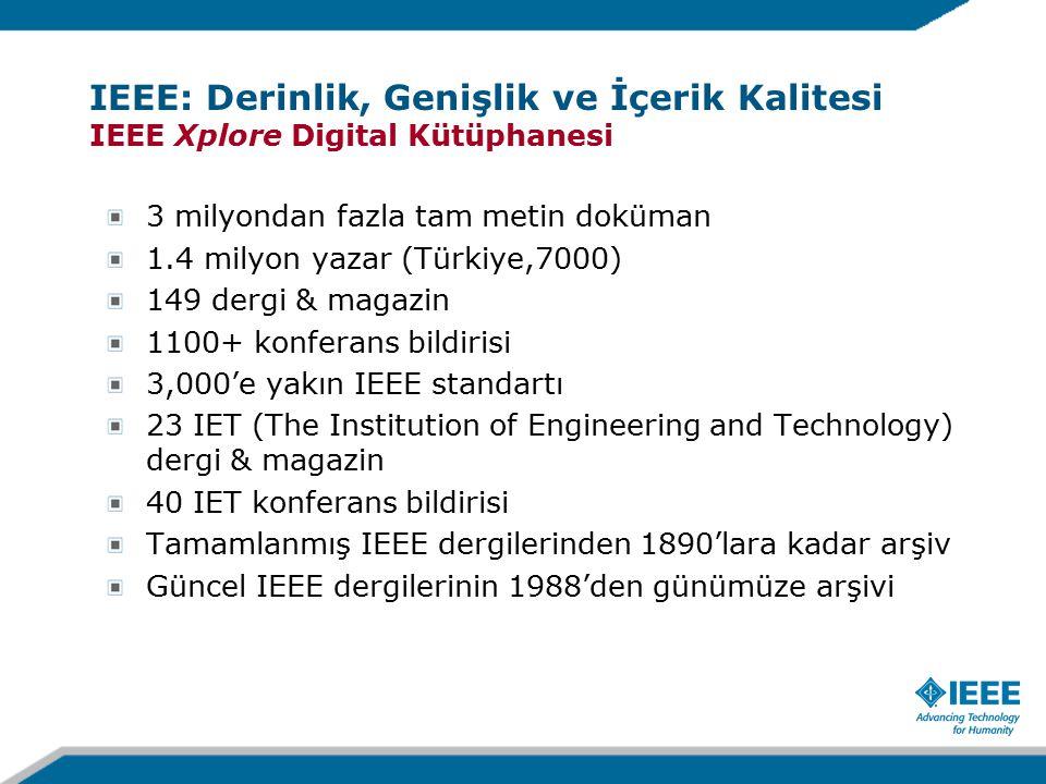 3 milyondan fazla tam metin doküman 1.4 milyon yazar (Türkiye,7000) 149 dergi & magazin 1100+ konferans bildirisi 3,000'e yakın IEEE standartı 23 IET (The Institution of Engineering and Technology) dergi & magazin 40 IET konferans bildirisi Tamamlanmış IEEE dergilerinden 1890'lara kadar arşiv Güncel IEEE dergilerinin 1988'den günümüze arşivi IEEE: Derinlik, Genişlik ve İçerik Kalitesi IEEE Xplore Digital Kütüphanesi
