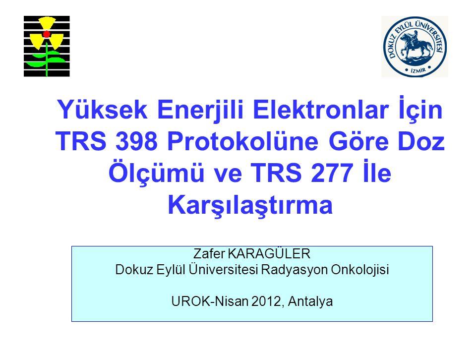 Yüksek Enerjili Elektronlar İçin TRS 398 Protokolüne Göre Doz Ölçümü ve TRS 277 İle Karşılaştırma Zafer KARAGÜLER Dokuz Eylül Üniversitesi Radyasyon Onkolojisi UROK-Nisan 2012, Antalya