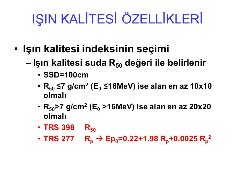 IŞIN KALİTESİ ÖZELLİKLERİ Işın kalitesi indeksinin seçimi –Işın kalitesi suda R 50 değeri ile belirlenir SSD=100cm R 50 ≤7 g/cm 2 (E 0 ≤16MeV) ise alan en az 10x10 olmalı R 50 >7 g/cm 2 (E 0 >16MeV) ise alan en az 20x20 olmalı TRS 398 R 50 TRS 277 R p  Ep 0 =0.22+1.98 R p +0.0025 R p 2
