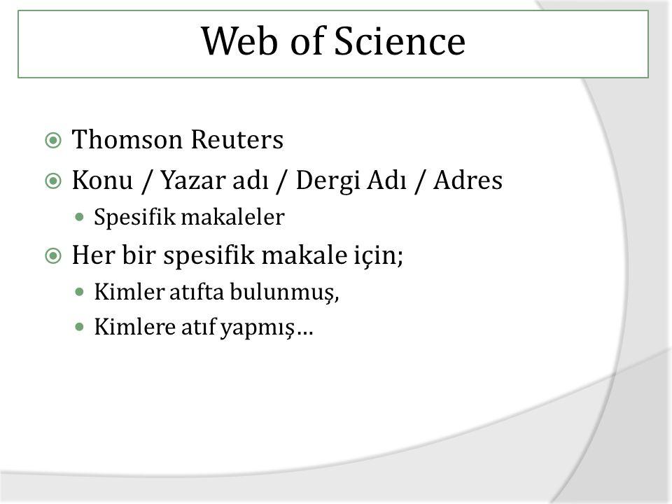  Thomson Reuters  Konu / Yazar adı / Dergi Adı / Adres Spesifik makaleler  Her bir spesifik makale için; Kimler atıfta bulunmuş, Kimlere atıf yapmış… Web of Science