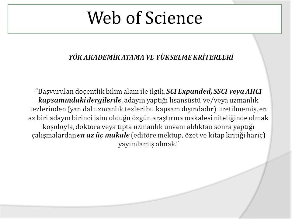 Web of Science YÖK AKADEMİK ATAMA VE YÜKSELME KRİTERLERİ Başvurulan doçentlik bilim alanı ile ilgili, SCI Expanded, SSCI veya AHCI kapsamındaki dergilerde, adayın yaptığı lisansüstü ve/veya uzmanlık tezlerinden (yan dal uzmanlık tezleri bu kapsam dışındadır) üretilmemiş, en az biri adayın birinci isim olduğu özgün araştırma makalesi niteliğinde olmak koşuluyla, doktora veya tıpta uzmanlık unvanı aldıktan sonra yaptığı çalışmalardan en az üç makale (editöre mektup, özet ve kitap kritiği hariç) yayımlamış olmak.