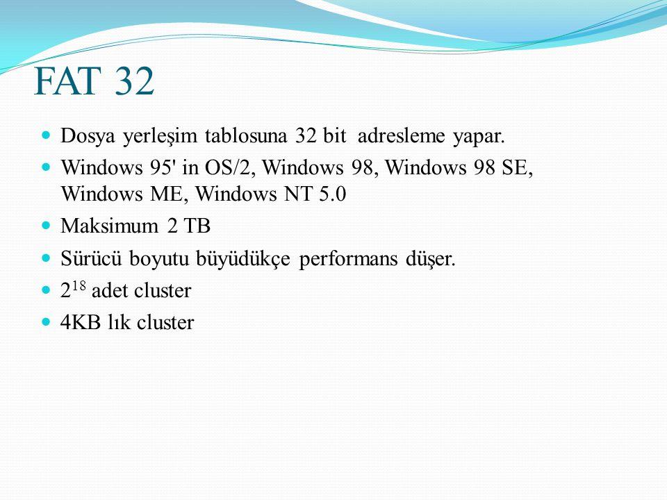 FAT 32 Dosya yerleşim tablosuna 32 bit adresleme yapar. Windows 95' in OS/2, Windows 98, Windows 98 SE, Windows ME, Windows NT 5.0 Maksimum 2 TB Sürüc