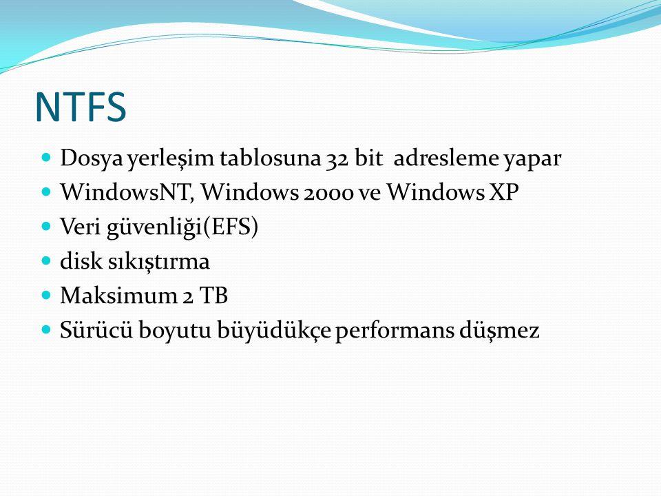 NTFS Dosya yerleşim tablosuna 32 bit adresleme yapar WindowsNT, Windows 2000 ve Windows XP Veri güvenliği(EFS) disk sıkıştırma Maksimum 2 TB Sürücü bo