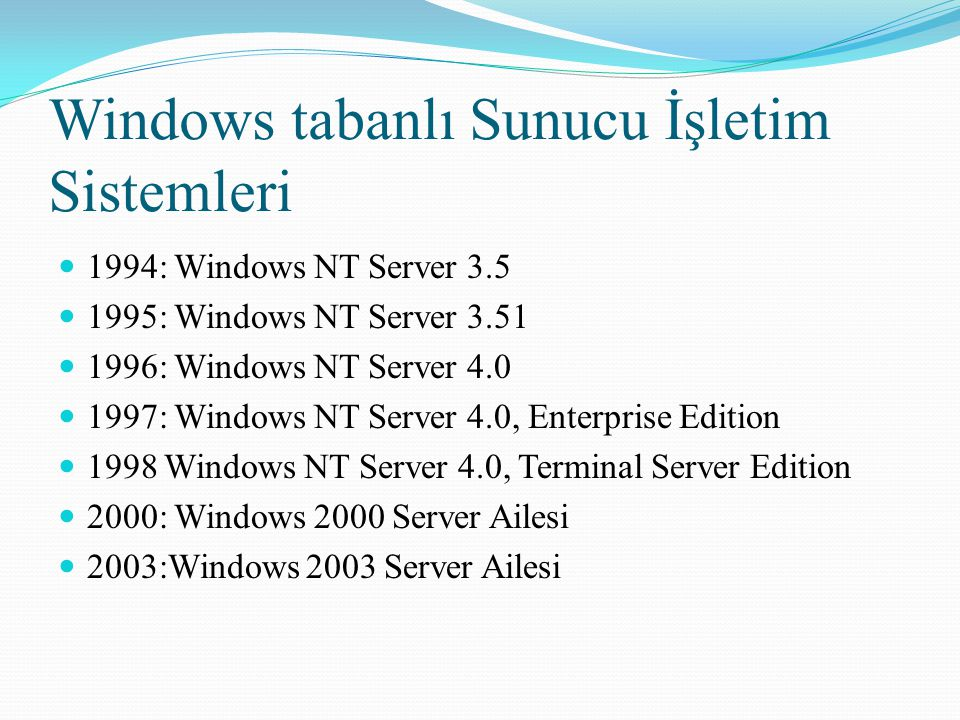 Windows tabanlı Sunucu İşletim Sistemleri 1994: Windows NT Server 3.5 1995: Windows NT Server 3.51 1996: Windows NT Server 4.0 1997: Windows NT Server 4.0, Enterprise Edition 1998 Windows NT Server 4.0, Terminal Server Edition 2000: Windows 2000 Server Ailesi 2003:Windows 2003 Server Ailesi