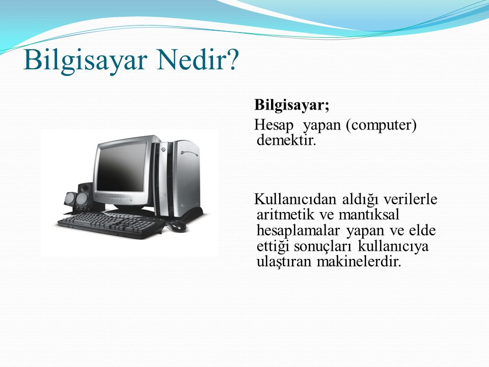 Bilgisayar Nedir? Bilgisayar; Hesap yapan (computer) demektir. Kullanıcıdan aldığı verilerle aritmetik ve mantıksal hesaplamalar yapan ve elde ettiği