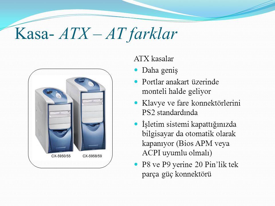 Kasa- ATX – AT farklar ATX kasalar Daha geniş Portlar anakart üzerinde monteli halde geliyor Klavye ve fare konnektörlerini PS2 standardında İşletim s