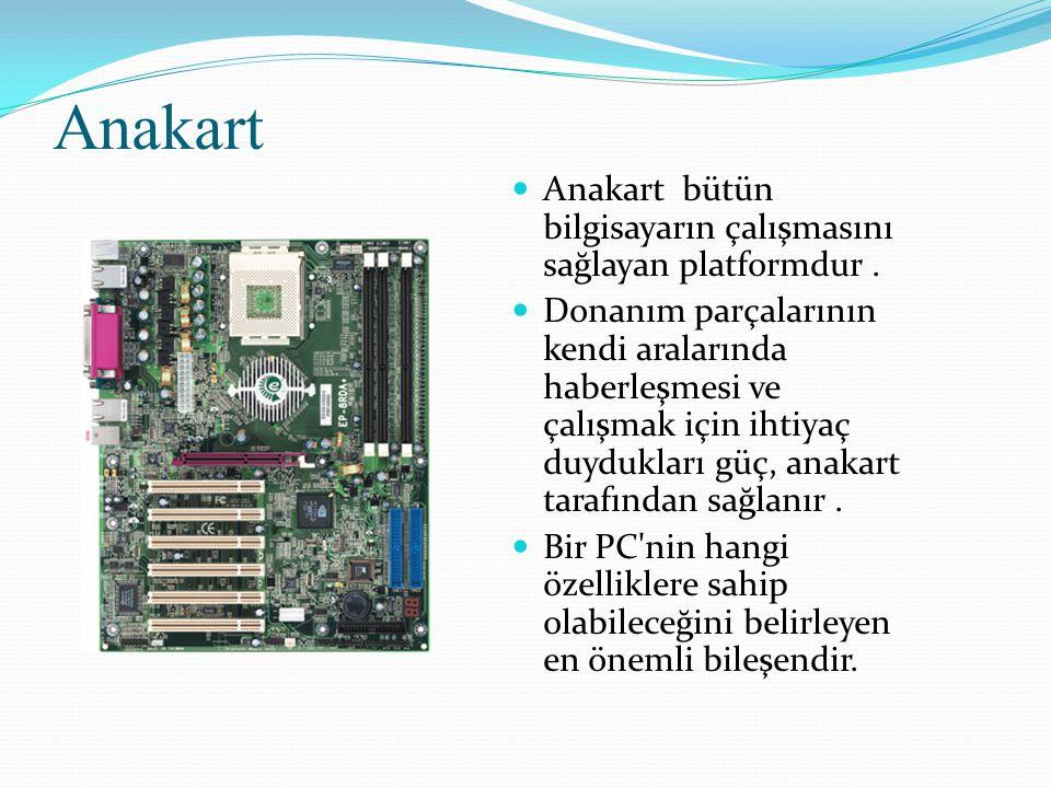 Anakart Anakart bütün bilgisayarın çalışmasını sağlayan platformdur. Donanım parçalarının kendi aralarında haberleşmesi ve çalışmak için ihtiyaç duydu