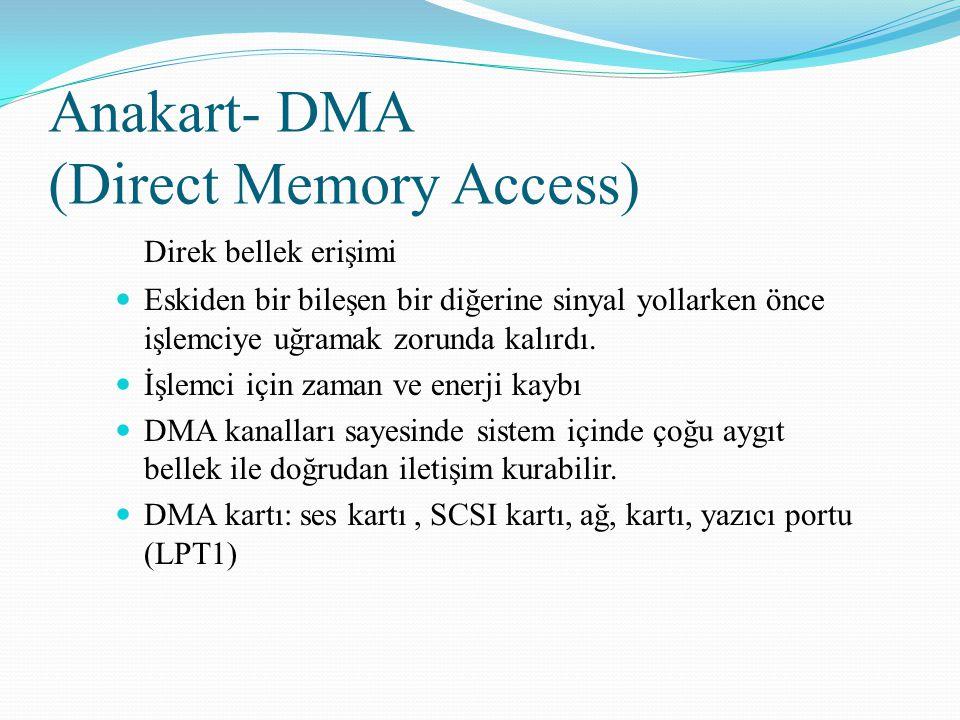 Anakart- DMA (Direct Memory Access) Direk bellek erişimi Eskiden bir bileşen bir diğerine sinyal yollarken önce işlemciye uğramak zorunda kalırdı. İşl