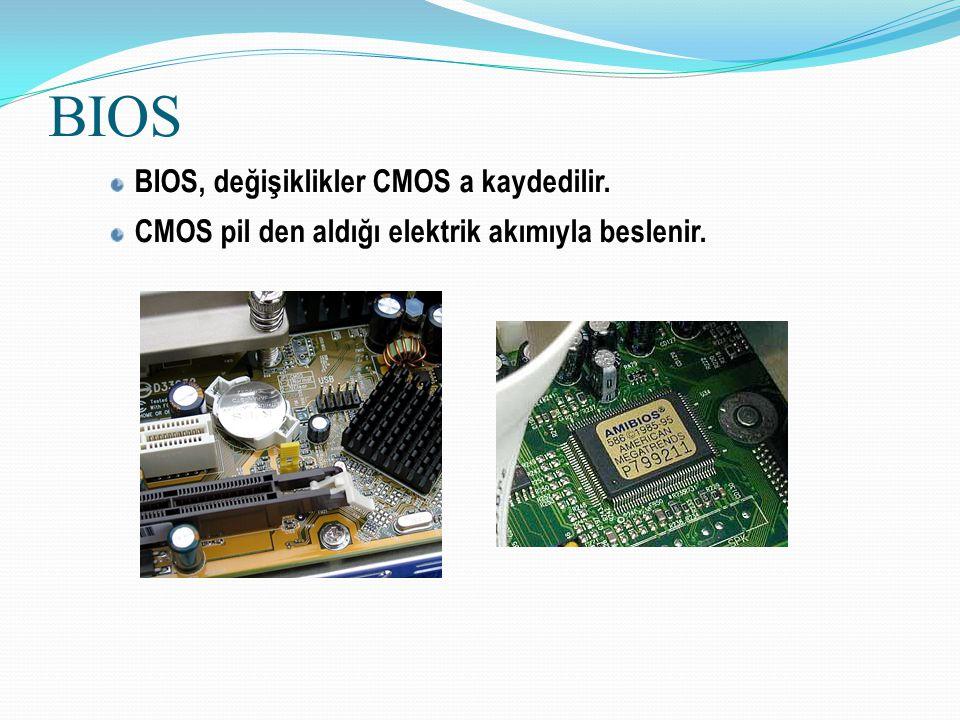 BIOS BIOS, değişiklikler CMOS a kaydedilir. CMOS pil den aldığı elektrik akımıyla beslenir.
