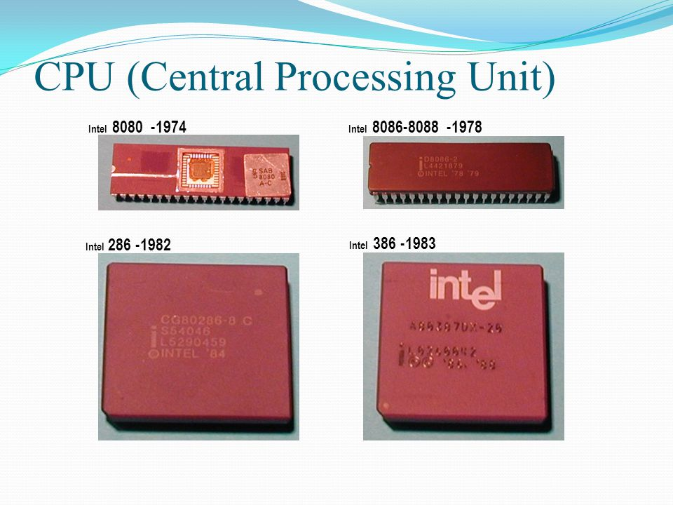 Intel 8080 -1974 CPU (Central Processing Unit) Intel 8086-8088 -1978 Intel 286 -1982 Intel 386 -1983