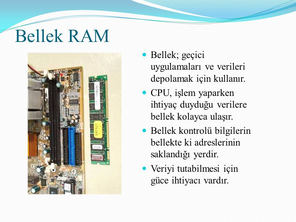 Bellek RAM Bellek; geçici uygulamaları ve verileri depolamak için kullanır. CPU, işlem yaparken ihtiyaç duyduğu verilere bellek kolayca ulaşır. Bellek