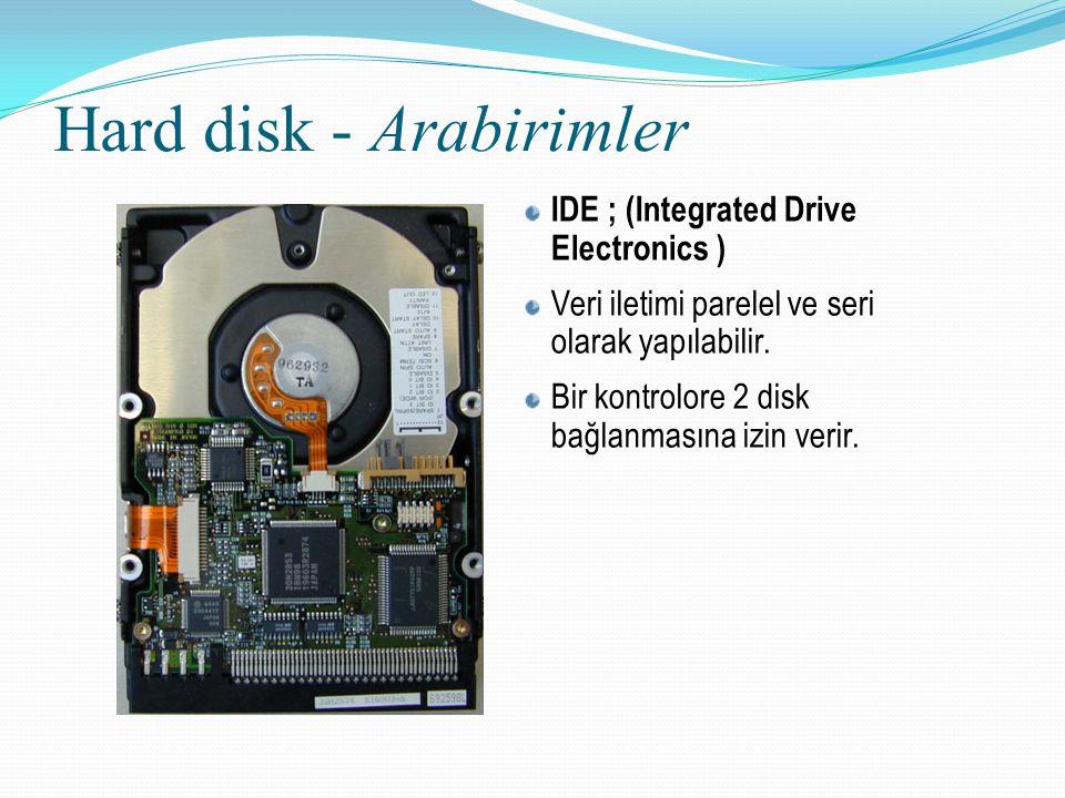 Hard disk - Arabirimler IDE ; (Integrated Drive Electronics ) Veri iletimi parelel ve seri olarak yapılabilir. Bir kontrolore 2 disk bağlanmasına izin