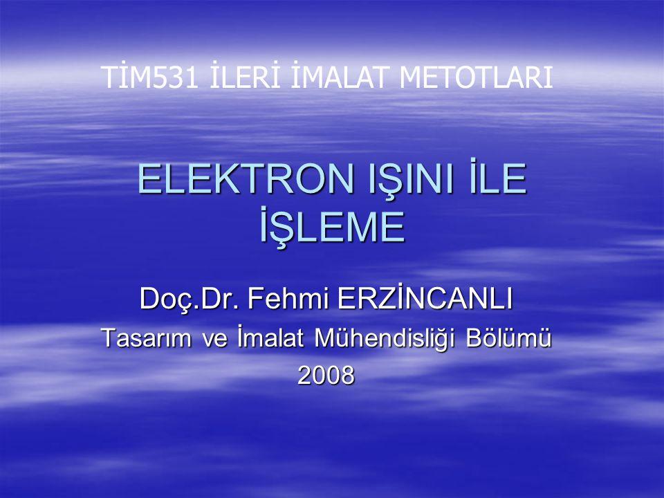 ELEKTRON IŞINI İLE İŞLEME Doç.Dr. Fehmi ERZİNCANLI Tasarım ve İmalat Mühendisliği Bölümü 2008 TİM531 İLERİ İMALAT METOTLARI