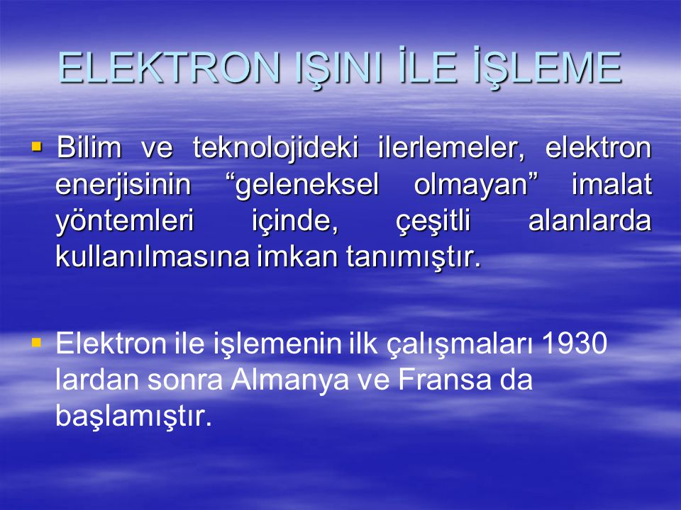 """ELEKTRON IŞINI İLE İŞLEME  Bilim ve teknolojideki ilerlemeler, elektron enerjisinin """"geleneksel olmayan"""" imalat yöntemleri içinde, çeşitli alanlarda"""