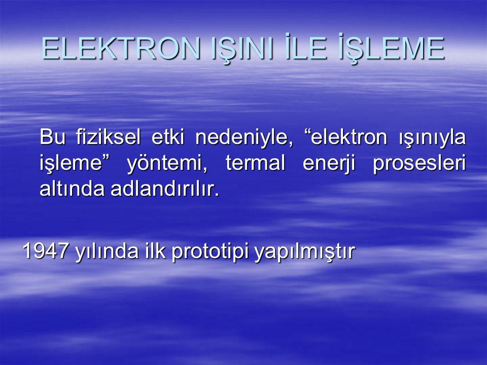 """ELEKTRON IŞINI İLE İŞLEME Bu fiziksel etki nedeniyle, """"elektron ışınıyla işleme"""" yöntemi, termal enerji prosesleri altında adlandırılır. 1947 yılında"""