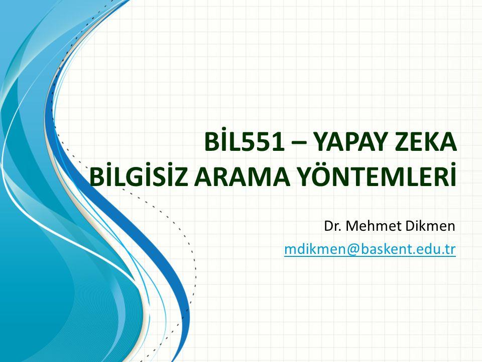 BİL551 – YAPAY ZEKA BİLGİSİZ ARAMA YÖNTEMLERİ Dr. Mehmet Dikmen mdikmen@baskent.edu.tr