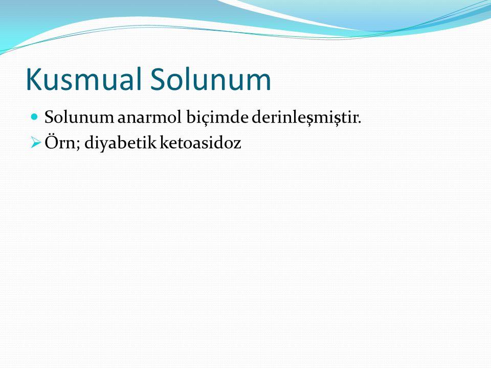 Kusmual Solunum Solunum anarmol biçimde derinleşmiştir.  Örn; diyabetik ketoasidoz