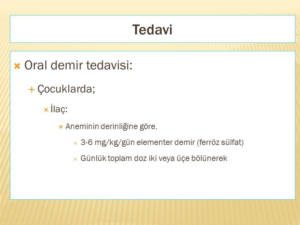 Tedavi  Oral demir tedavisi:  Çocuklarda;  İlaç:  Aneminin derinliğine göre,  3-6 mg/kg/gün elementer demir (ferröz sülfat)  Günlük toplam doz i