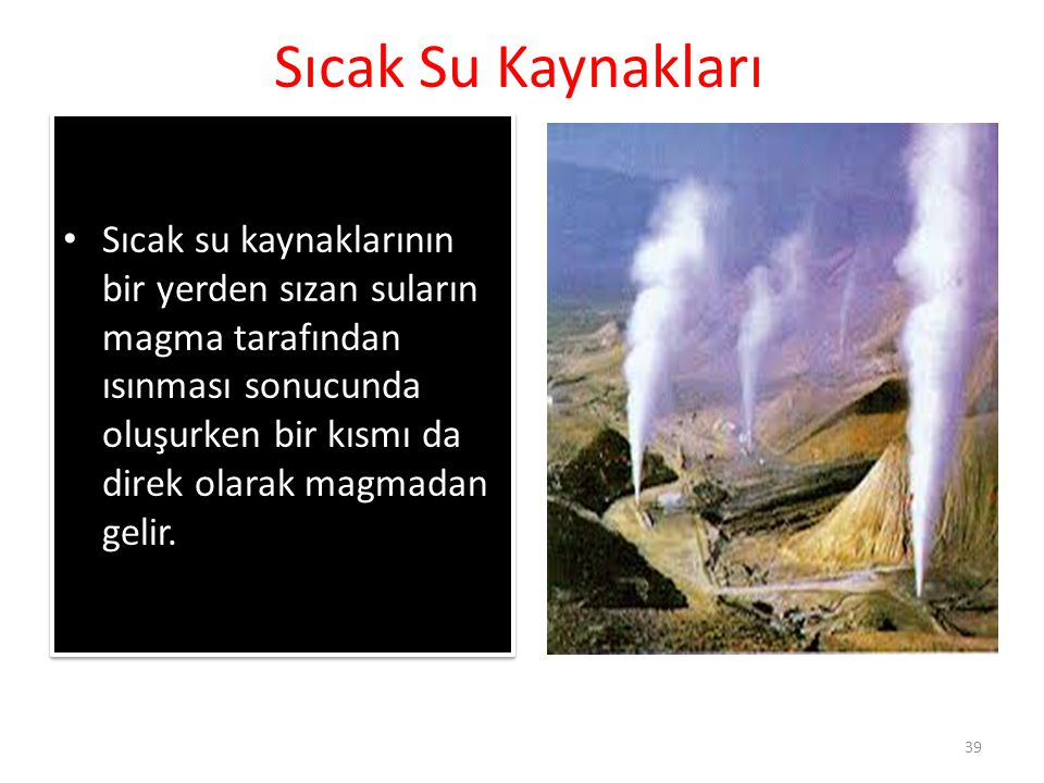 Sıcak Su Kaynakları Sıcak su kaynaklarının bir yerden sızan suların magma tarafından ısınması sonucunda oluşurken bir kısmı da direk olarak magmadan g