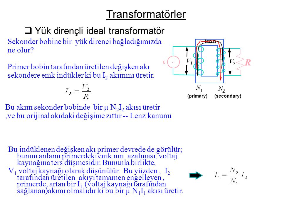 Transformatörler  Yük dirençli ideal transformatör   N 2 N 1 (primary) (secondary) iron V 2 V 1 R Sekonder bobine bir yük direnci bağladığımızda ne