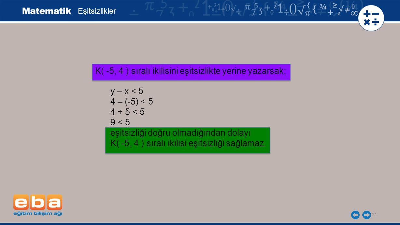 21 Eşitsizlikler y – x < 5 4 – (-5) < 5 4 + 5 < 5 9 < 5 eşitsizliği doğru olmadığından dolayı K( -5, 4 ) sıralı ikilisi eşitsizliği sağlamaz. K( -5, 4