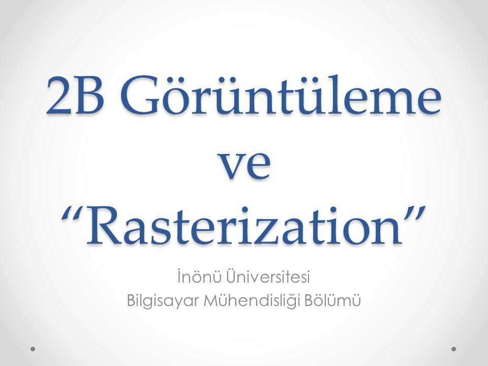 2B Görüntüleme ve Rasterization İnönü Üniversitesi Bilgisayar Mühendisliği Bölümü