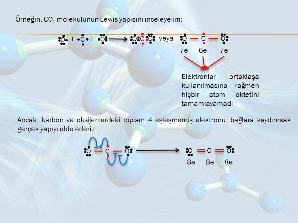 Örneğin, CO 2 molekülünün Lewis yapısını inceleyelim; O + C +O O C O veya O C O 7e6e7e Elektronlar ortaklaşa kullanılmasına rağmen hiçbir atom oktetin