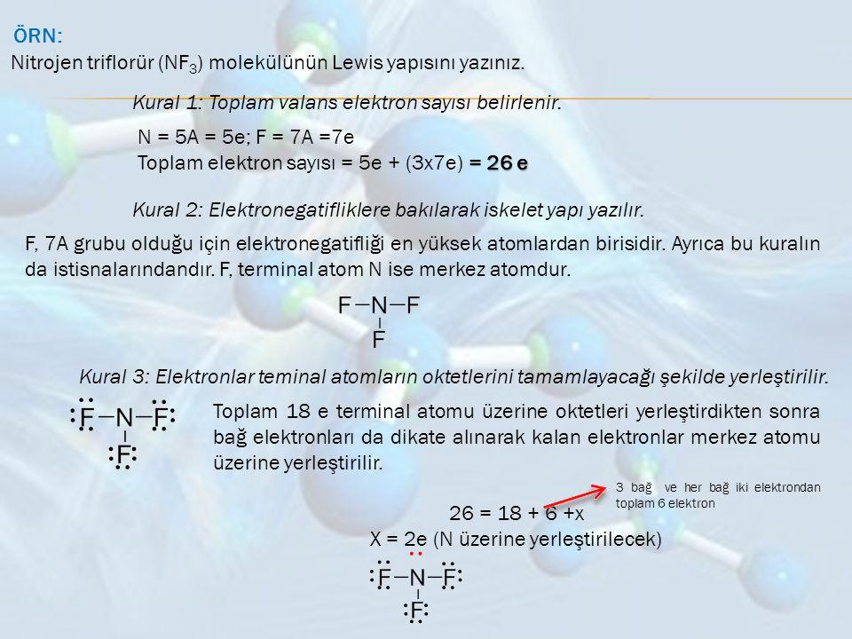 ÖRN: Nitrojen triflorür (NF 3 ) molekülünün Lewis yapısını yazınız. Kural 1: Toplam valans elektron sayısı belirlenir. N = 5A = 5e; F = 7A =7e = 26 e