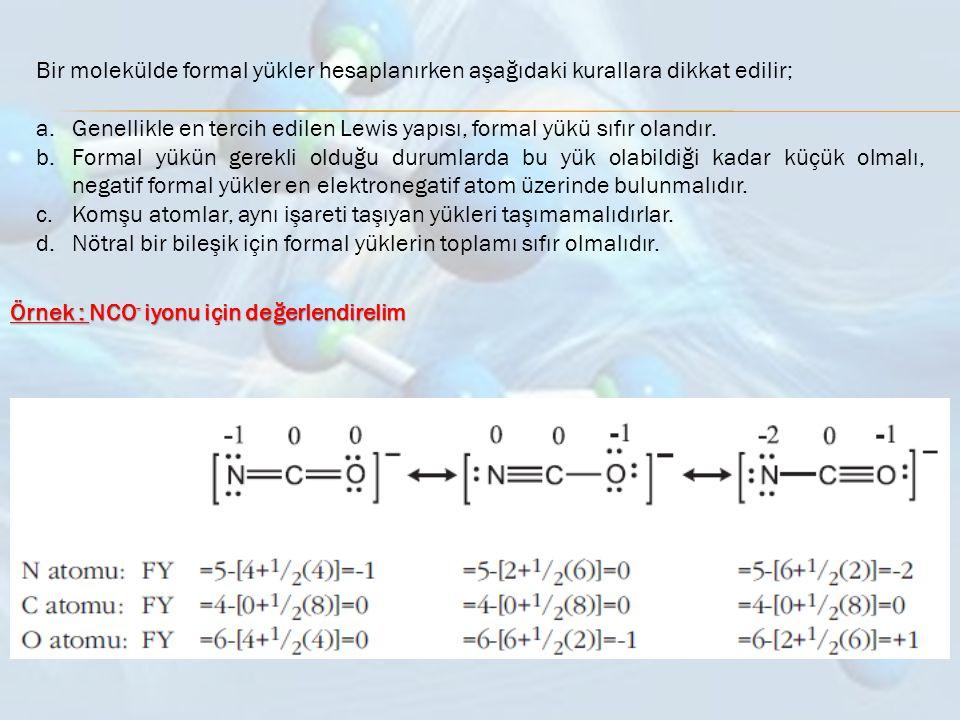 Bir molekülde formal yükler hesaplanırken aşağıdaki kurallara dikkat edilir; a.Genellikle en tercih edilen Lewis yapısı, formal yükü sıfır olandır. b.