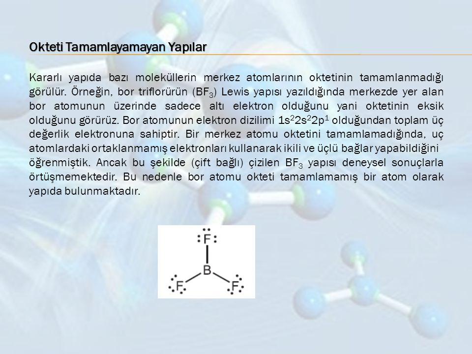 Okteti Tamamlayamayan Yapılar Kararlı yapıda bazı moleküllerin merkez atomlarının oktetinin tamamlanmadığı görülür. Örneğin, bor triflorürün (BF 3 ) L