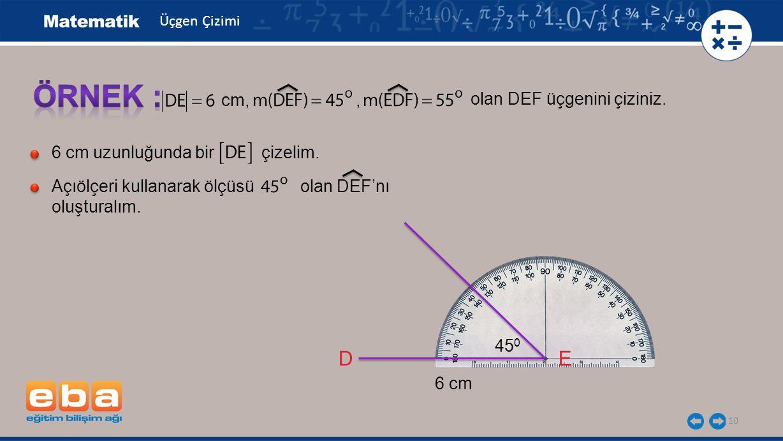 10 olan DEF üçgenini çiziniz. cm,, 6 cm uzunluğunda bir çizelim. Açıölçeri kullanarak ölçüsü olan DEF'nı oluşturalım. DE 45 0 6 cm Üçgen Çizimi