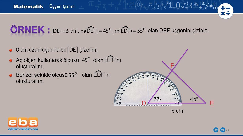 11 olan DEF üçgenini çiziniz. cm,, 6 cm uzunluğunda bir çizelim. Açıölçeri kullanarak ölçüsü olan DEF'nı oluşturalım. Benzer şekilde ölçüsü olan EDF'n