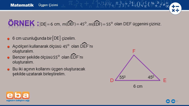 12 olan DEF üçgenini çiziniz. cm,, 6 cm uzunluğunda bir çizelim. Açıölçeri kullanarak ölçüsü olan DEF'nı oluşturalım. Benzer şekilde ölçüsü olan EDF'n