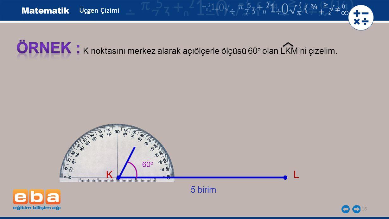 16 K noktasını merkez alarak açıölçerle ölçüsü 60 o olan LKM'ni çizelim.