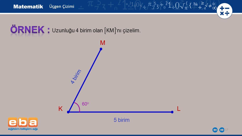 17 Uzunluğu 4 birim olan 'nı çizelim. K L 60 o 5 birim 4 birim M Üçgen Çizimi