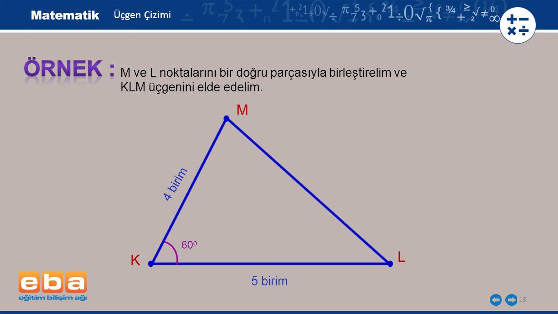 18 M ve L noktalarını bir doğru parçasıyla birleştirelim ve KLM üçgenini elde edelim. K L 60 o 5 birim 4 birim M Üçgen Çizimi