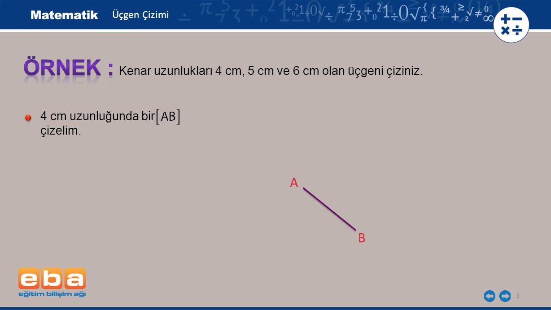 3 Kenar uzunlukları 4 cm, 5 cm ve 6 cm olan üçgeni çiziniz. 4 cm uzunluğunda bir çizelim. A B Üçgen Çizimi