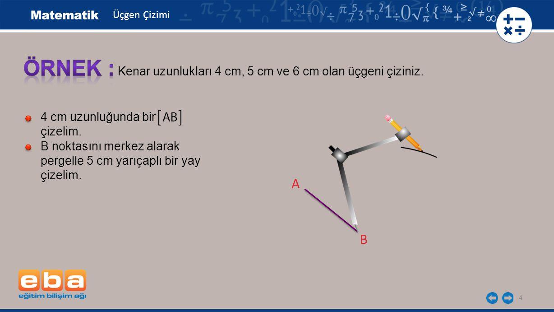 4 Kenar uzunlukları 4 cm, 5 cm ve 6 cm olan üçgeni çiziniz. 4 cm uzunluğunda bir çizelim. B noktasını merkez alarak pergelle 5 cm yarıçaplı bir yay çi