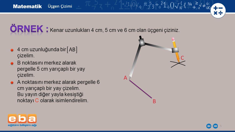 5 Kenar uzunlukları 4 cm, 5 cm ve 6 cm olan üçgeni çiziniz. 4 cm uzunluğunda bir çizelim. B noktasını merkez alarak pergelle 5 cm yarıçaplı bir yay çi