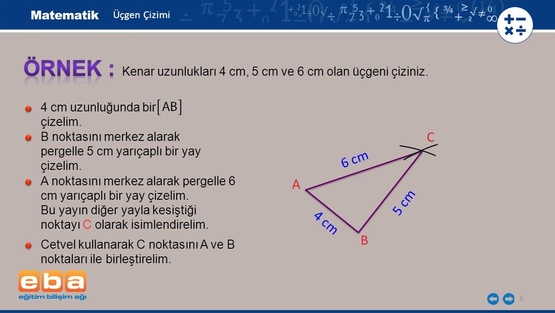 6 Kenar uzunlukları 4 cm, 5 cm ve 6 cm olan üçgeni çiziniz. 4 cm uzunluğunda bir çizelim. B noktasını merkez alarak pergelle 5 cm yarıçaplı bir yay çi
