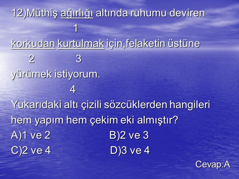 12)Müthiş ağırlığı altında ruhumu deviren 1 korkudan kurtulmak için,felaketin üstüne 2 3 2 3 yürümek istiyorum. 4 Yukarıdaki altı çizili sözcüklerden