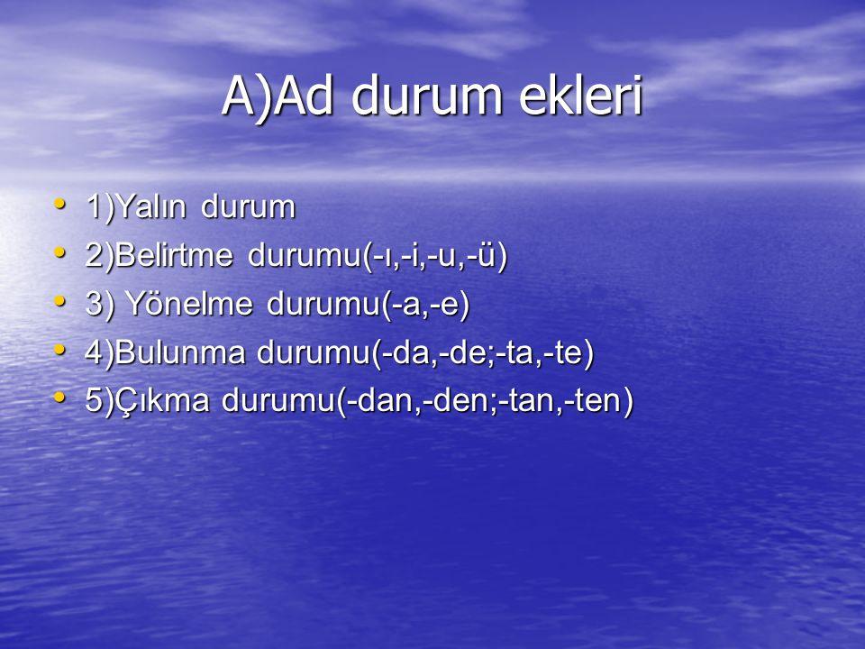 A)Ad durum ekleri 1)Yalın durum 1)Yalın durum 2)Belirtme durumu(-ı,-i,-u,-ü) 2)Belirtme durumu(-ı,-i,-u,-ü) 3) Yönelme durumu(-a,-e) 3) Yönelme durumu
