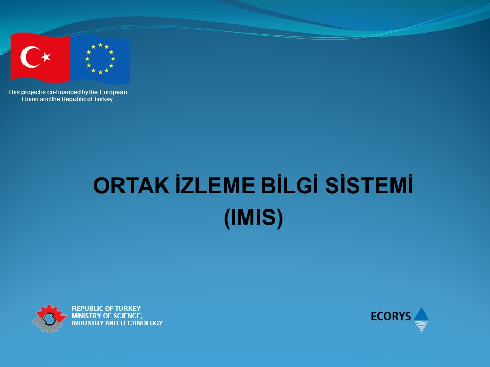 This project is co-financed by the European Union and the Republic of Turkey REPUBLIC OF TURKEY MINISTRY OF SCIENCE, INDUSTRY AND TECHNOLOGY ORTAK İZLEME BİLGİ SİSTEMİ (IMIS)