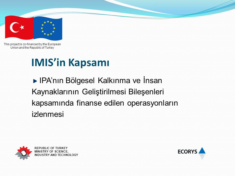 This project is co-financed by the European Union and the Republic of Turkey REPUBLIC OF TURKEY MINISTRY OF SCIENCE, INDUSTRY AND TECHNOLOGY IMIS'in K