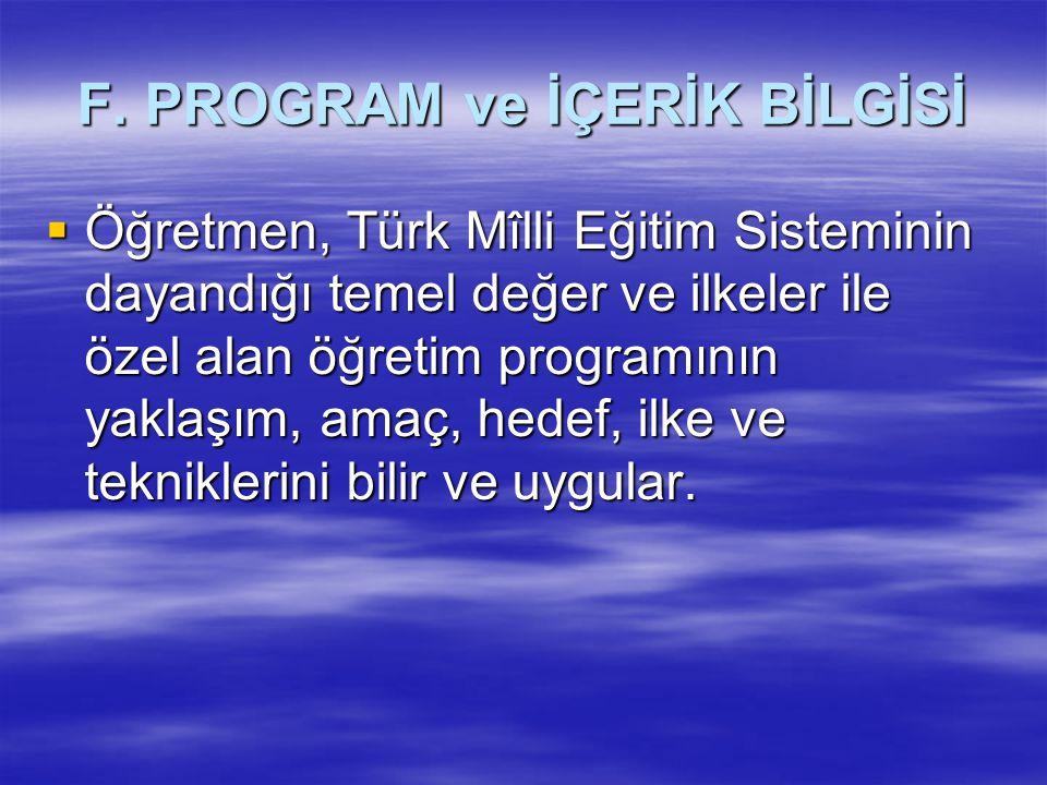 F. PROGRAM ve İÇERİK BİLGİSİ  Öğretmen, Türk Mîlli Eğitim Sisteminin dayandığı temel değer ve ilkeler ile özel alan öğretim programının yaklaşım, ama