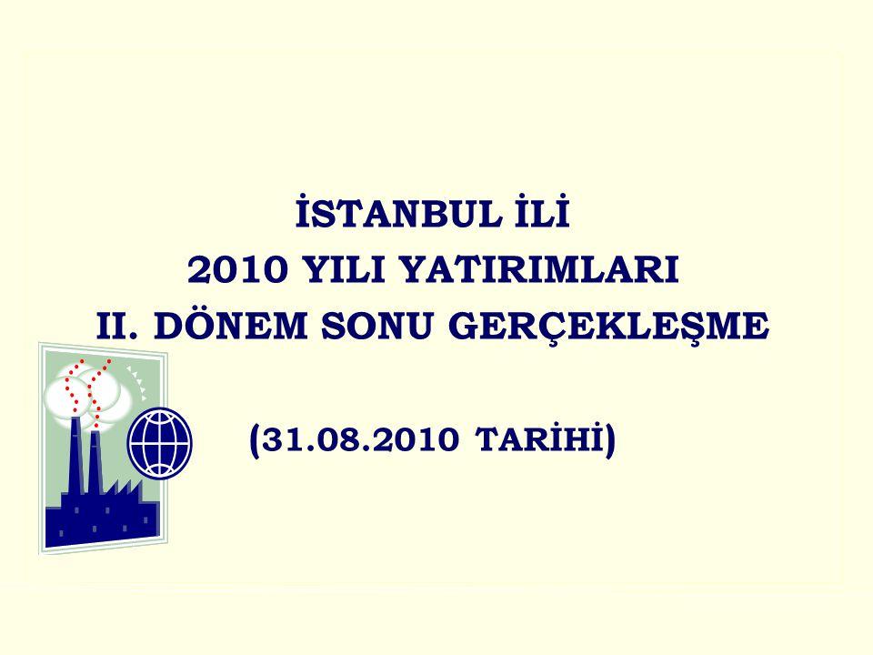 İSTANBUL İLİ 2010 YILI YATIRIMLARI II. DÖNEM SONU GERÇEKLEŞME ( 31.08.2010 TARİHİ )